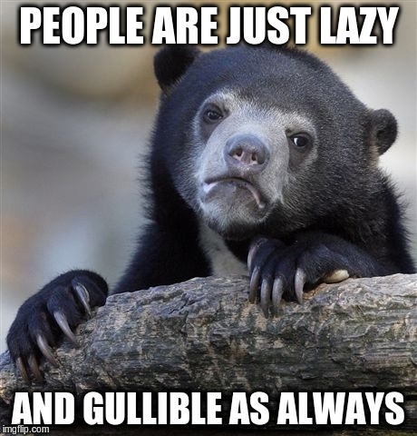 Confession Bear Meme | PEOPLE ARE JUST LAZY AND GULLIBLE AS ALWAYS | image tagged in memes,confession bear | made w/ Imgflip meme maker