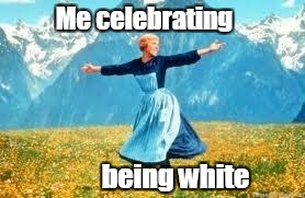 Me celebrating being white | Me celebrating being white | image tagged in memes,look at all these,happy bring white,white people | made w/ Imgflip meme maker