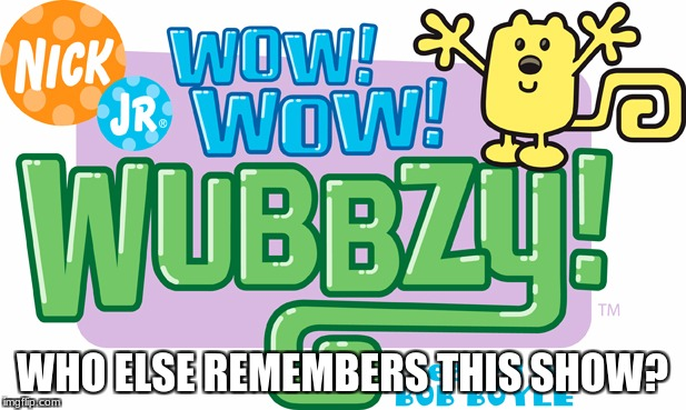 Who watched this show as a kid? | WHO ELSE REMEMBERS THIS SHOW? | image tagged in childhood,nostalgia,nick jr,wow wow wubbzy,memories,tv | made w/ Imgflip meme maker