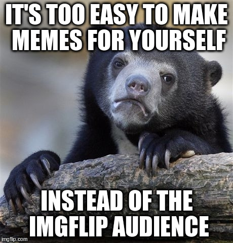 Confession Bear Meme | IT'S TOO EASY TO MAKE MEMES FOR YOURSELF INSTEAD OF THE IMGFLIP AUDIENCE | image tagged in memes,confession bear | made w/ Imgflip meme maker