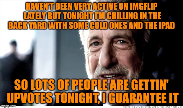I'm feeling real generous  | HAVEN'T BEEN VERY ACTIVE ON IMGFLIP LATELY BUT TONIGHT I'M CHILLING IN THE BACK YARD WITH SOME COLD ONES AND THE IPAD SO LOTS OF PEOPLE ARE  | image tagged in memes,i guarantee it | made w/ Imgflip meme maker