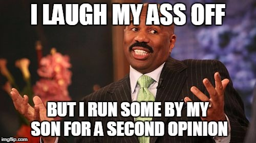 Steve Harvey Meme | I LAUGH MY ASS OFF BUT I RUN SOME BY MY SON FOR A SECOND OPINION | image tagged in memes,steve harvey | made w/ Imgflip meme maker