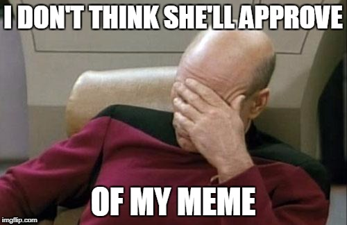 Captain Picard Facepalm Meme | I DON'T THINK SHE'LL APPROVE OF MY MEME | image tagged in memes,captain picard facepalm | made w/ Imgflip meme maker