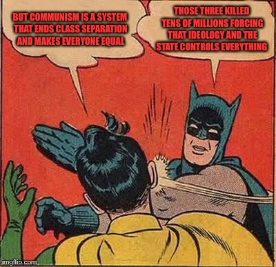 Batman Slapping Robin Meme | BUT COMMUNISM IS A SYSTEM THAT ENDS CLASS SEPARATION AND MAKES EVERYONE EQUAL THOSE THREE KILLED TENS OF MILLIONS FORCING THAT IDEOLOGY AND  | image tagged in memes,batman slapping robin | made w/ Imgflip meme maker