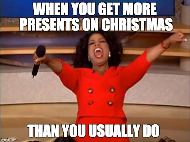 Oprah You Get A Meme | WHEN YOU GET MORE PRESENTS ON CHRISTMAS THAN YOU USUALLY DO | image tagged in memes,oprah you get a | made w/ Imgflip meme maker