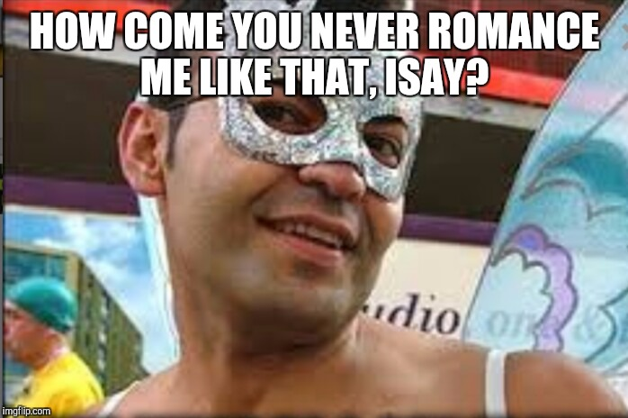 HOW COME YOU NEVER ROMANCE ME LIKE THAT, ISAY? | made w/ Imgflip meme maker