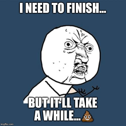 Y U No Meme | I NEED TO FINISH... BUT IT'LL TAKE A WHILE... | image tagged in memes,y u no | made w/ Imgflip meme maker