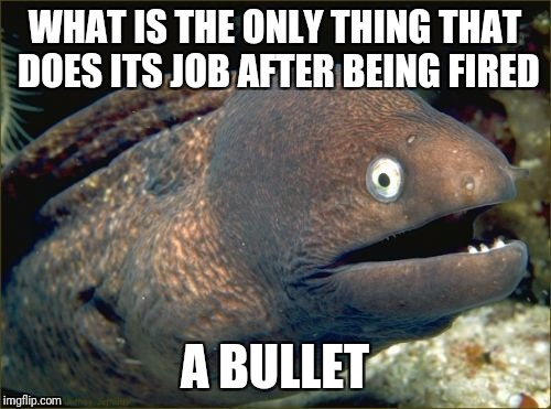 Bad Joke Eel Meme | WHAT IS THE ONLY THING THAT DOES ITS JOB AFTER BEING FIRED A BULLET | image tagged in memes,bad joke eel | made w/ Imgflip meme maker