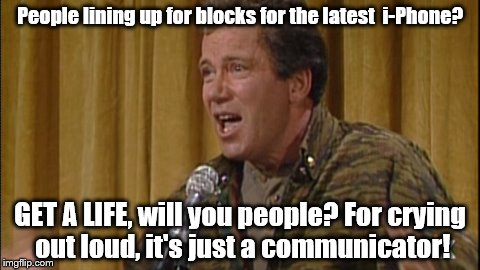 Get a life | People lining up for blocks for the latest  i-Phone? GET A LIFE, will you people? For crying out loud, it's just a communicator! | image tagged in william shatner | made w/ Imgflip meme maker
