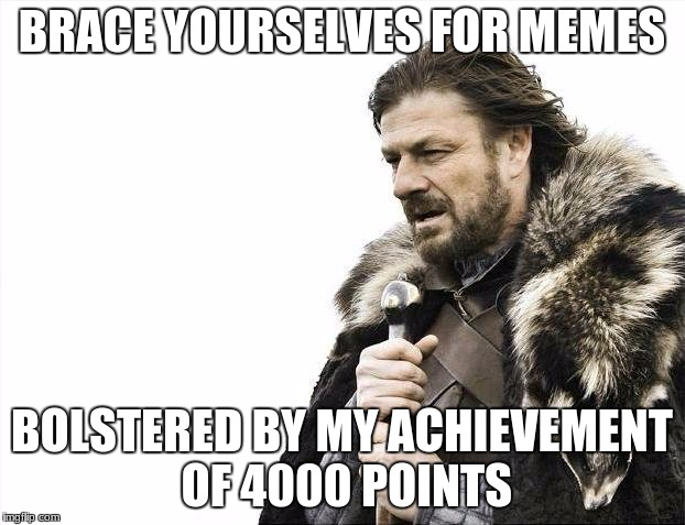 4000 points, imgflip! Woo! | BRACE YOURSELVES FOR MEMES BOLSTERED BY MY ACHIEVEMENT OF 4000 POINTS | image tagged in memes,brace yourselves x is coming | made w/ Imgflip meme maker