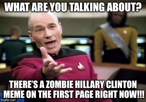 Picard Wtf Meme | WHAT ARE YOU TALKING ABOUT? THERE'S A ZOMBIE HILLARY CLINTON MEME ON THE FIRST PAGE RIGHT NOW!!! | image tagged in memes,picard wtf | made w/ Imgflip meme maker