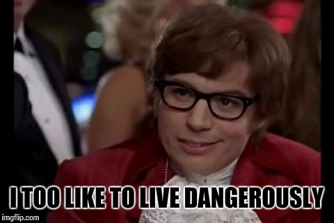 I TOO LIKE TO LIVE DANGEROUSLY | made w/ Imgflip meme maker