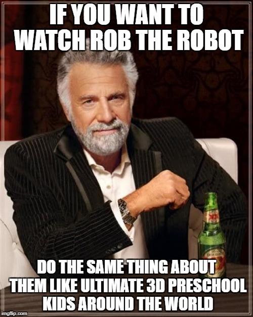 The Most Interesting Man In The World Meme | IF YOU WANT TO WATCH ROB THE ROBOT DO THE SAME THING ABOUT THEM LIKE ULTIMATE 3D PRESCHOOL KIDS AROUND THE WORLD | image tagged in memes,the most interesting man in the world | made w/ Imgflip meme maker