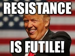 RESISTANCE IS FUTILE! | image tagged in resistance | made w/ Imgflip meme maker