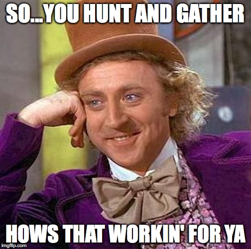 Creepy Condescending Wonka Meme | SO...YOU HUNT AND GATHER HOWS THAT WORKIN' FOR YA | image tagged in memes,creepy condescending wonka | made w/ Imgflip meme maker