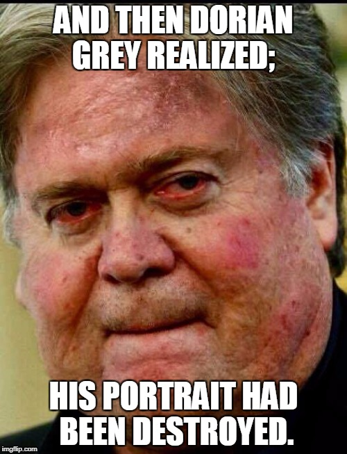 Dorian Bannon | AND THEN DORIAN GREY REALIZED; HIS PORTRAIT HAD BEEN DESTROYED. | image tagged in steve bannon | made w/ Imgflip meme maker
