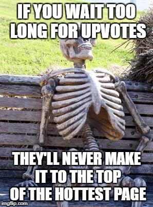 Waiting Skeleton Meme | IF YOU WAIT TOO LONG FOR UPVOTES THEY'LL NEVER MAKE IT TO THE TOP OF THE HOTTEST PAGE | image tagged in memes,waiting skeleton | made w/ Imgflip meme maker