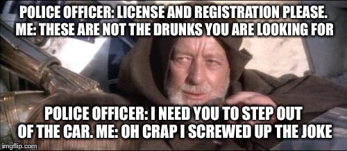 These Arent The Droids You Were Looking For Meme | POLICE OFFICER: LICENSE AND REGISTRATION PLEASE. ME: THESE ARE NOT THE DRUNKS YOU ARE LOOKING FOR POLICE OFFICER: I NEED YOU TO STEP OUT OF  | image tagged in memes,these arent the droids you were looking for | made w/ Imgflip meme maker