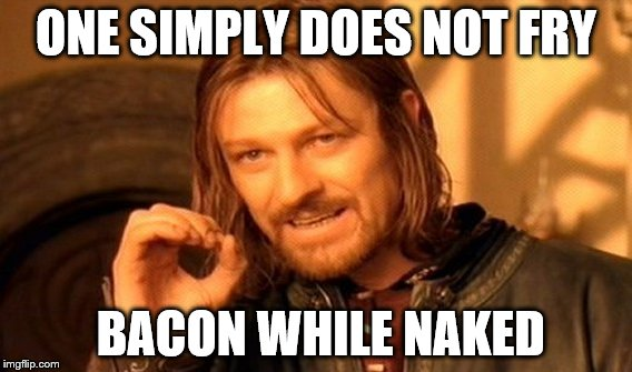One Does Not Simply Meme | ONE SIMPLY DOES NOT FRY BACON WHILE NAKED | image tagged in memes,one does not simply | made w/ Imgflip meme maker
