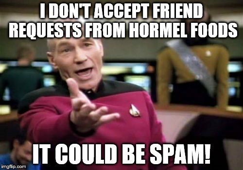 Picard Wtf Meme | I DON'T ACCEPT FRIEND REQUESTS FROM HORMEL FOODS IT COULD BE SPAM! | image tagged in memes,picard wtf | made w/ Imgflip meme maker