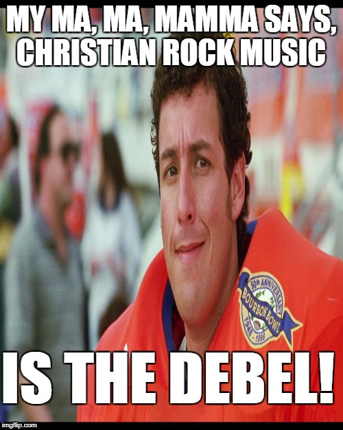 MY MA, MA, MAMMA SAYS, CHRISTIAN ROCK MUSIC IS THE DEBEL! | made w/ Imgflip meme maker