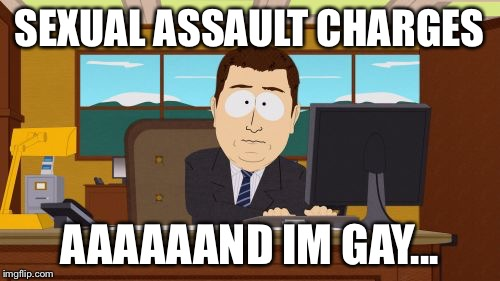 Aaaaand Its Gone Meme | SEXUAL ASSAULT CHARGES AAAAAAND IM GAY... | image tagged in memes,aaaaand its gone | made w/ Imgflip meme maker