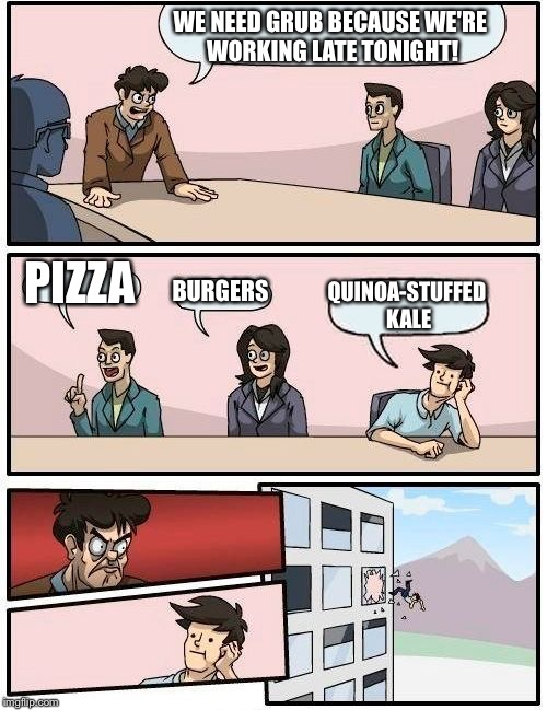 Boardroom Meeting Suggestion Meme | WE NEED GRUB BECAUSE WE'RE WORKING LATE TONIGHT! PIZZA BURGERS QUINOA-STUFFED KALE | image tagged in memes,boardroom meeting suggestion | made w/ Imgflip meme maker
