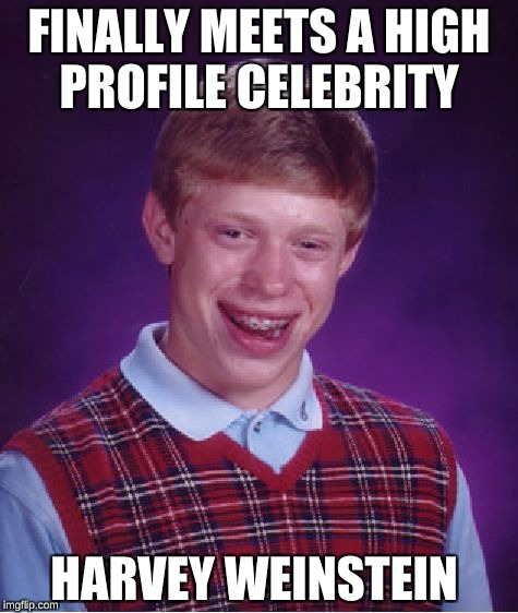 Bad Luck Brian Meme | FINALLY MEETS A HIGH PROFILE CELEBRITY HARVEY WEINSTEIN | image tagged in memes,bad luck brian | made w/ Imgflip meme maker