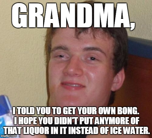 10 Guy Meme | GRANDMA, I TOLD YOU TO GET YOUR OWN BONG. I HOPE YOU DIDN'T PUT ANYMORE OF THAT LIQUOR IN IT INSTEAD OF ICE WATER. | image tagged in memes,10 guy | made w/ Imgflip meme maker