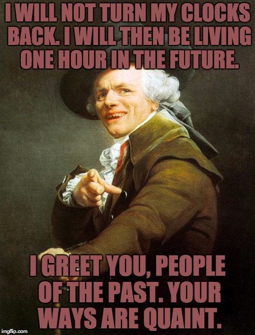 Don't forget to set your clocks back an hour! | I WILL NOT TURN MY CLOCKS BACK. I WILL THEN BE LIVING ONE HOUR IN THE FUTURE. I GREET YOU, PEOPLE OF THE PAST. YOUR WAYS ARE QUAINT. | image tagged in joseph ducreaux,daylight savings time | made w/ Imgflip meme maker