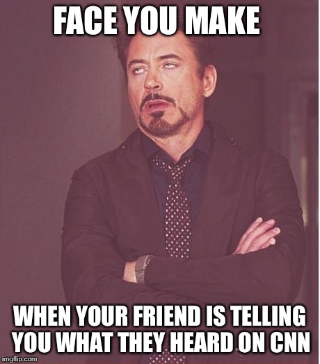 Face You Make Robert Downey Jr Meme | FACE YOU MAKE WHEN YOUR FRIEND IS TELLING YOU WHAT THEY HEARD ON CNN | image tagged in memes,face you make robert downey jr,cnn,fake news,cnn fake news,eyeroll | made w/ Imgflip meme maker