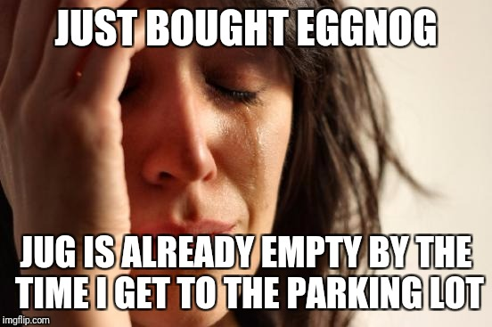 I am addicted to eggnogg | JUST BOUGHT EGGNOG JUG IS ALREADY EMPTY BY THE TIME I GET TO THE PARKING LOT | image tagged in memes,first world problems,christmas,eggnog,food,drink | made w/ Imgflip meme maker