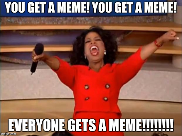 You get a meme! | YOU GET A MEME! YOU GET A MEME! EVERYONE GETS A MEME!!!!!!!! | image tagged in memes,oprah you get a | made w/ Imgflip meme maker