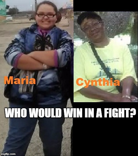 Maria vs Cynthia | WHO WOULD WIN IN A FIGHT? | image tagged in latina | made w/ Imgflip meme maker