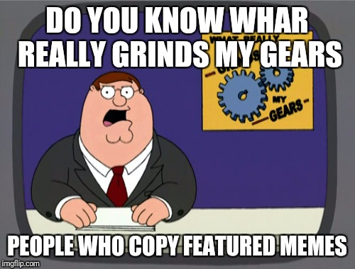 These people are the real Nazis | DO YOU KNOW WHAR REALLY GRINDS MY GEARS PEOPLE WHO COPY FEATURED MEMES | image tagged in memes,peter griffin news,stealing,unoriginal,you know what really grinds my gears,you know what grinds my gears | made w/ Imgflip meme maker