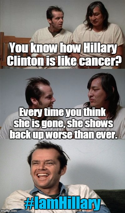 #IamHillary | You know how Hillary Clinton is like cancer? #IamHillary Every time you think she is gone, she shows back up worse than ever. | image tagged in memes,bad joke jack 3 panel,hillary clinton,cancer,hashtag | made w/ Imgflip meme maker