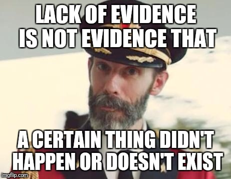 Evidence is not always evident | LACK OF EVIDENCE IS NOT EVIDENCE THAT A CERTAIN THING DIDN'T HAPPEN OR DOESN'T EXIST | image tagged in captain obvious,evidence,evident,donald trump approves | made w/ Imgflip meme maker