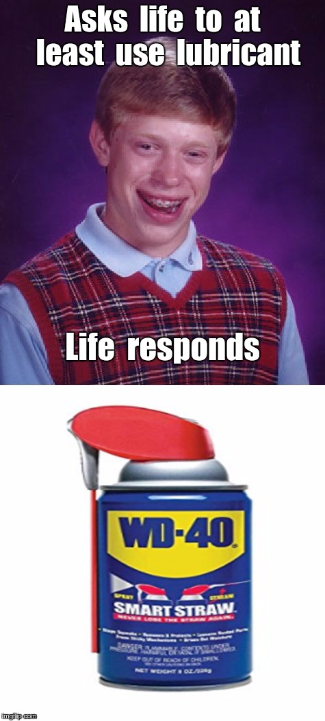 Brian gets his wish | Asks  life  to  at  least  use  lubricant Life  responds | image tagged in bad luck brian,wd-40,memes,use lubricant,nsfw | made w/ Imgflip meme maker