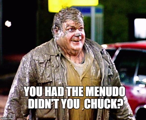 Chris Farley shitty man | YOU HAD THE MENUDO DIDN'T YOU  CHUCK? | image tagged in chris farley shitty man | made w/ Imgflip meme maker