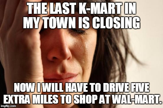 Woe is me... | THE LAST K-MART IN MY TOWN IS CLOSING NOW I WILL HAVE TO DRIVE FIVE EXTRA MILES TO SHOP AT WAL-MART. | image tagged in memes,first world problems,kmart,wal-mart | made w/ Imgflip meme maker