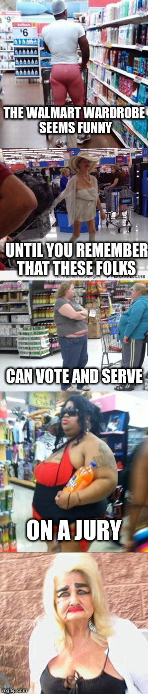 Walmart wardrobe | THE WALMART WARDROBE SEEMS FUNNY UNTIL YOU REMEMBER THAT THESE FOLKS CAN VOTE AND SERVE ON A JURY | image tagged in fear | made w/ Imgflip meme maker