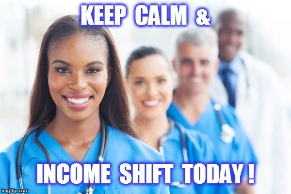 KEEP  CALM  & INCOME  SHIFT  TODAY ! | image tagged in nurses | made w/ Imgflip meme maker