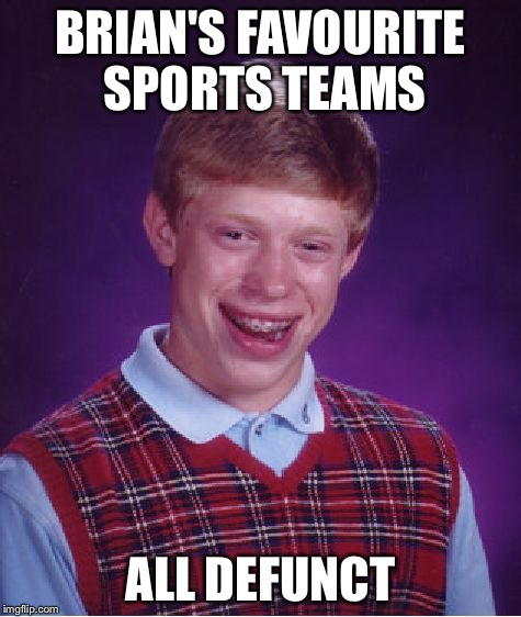 Bad Luck Brian Meme | BRIAN'S FAVOURITE SPORTS TEAMS ALL DEFUNCT | image tagged in memes,bad luck brian | made w/ Imgflip meme maker