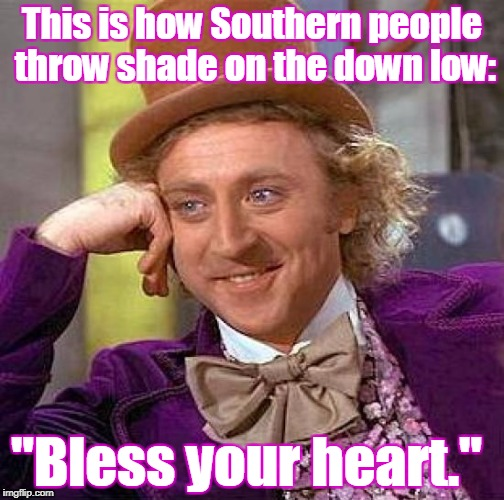 "That's not southern hospitality you are hearing.  | This is how Southern people throw shade on the down low: ""Bless your heart."" 