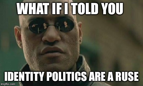 Matrix Morpheus Meme | WHAT IF I TOLD YOU IDENTITY POLITICS ARE A RUSE | image tagged in memes,matrix morpheus | made w/ Imgflip meme maker