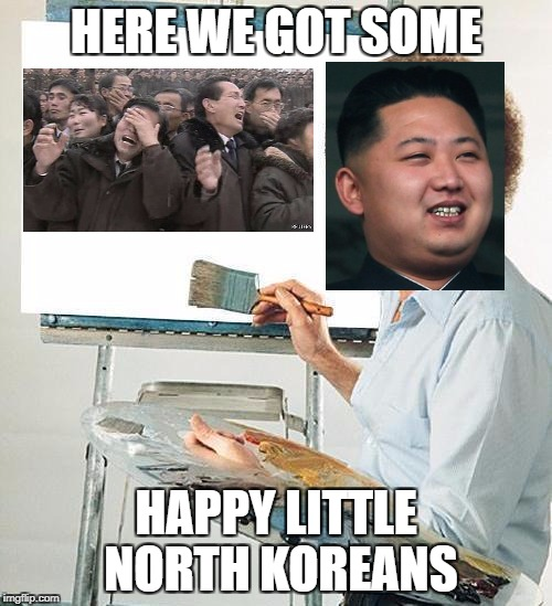 North Korea Logic | HERE WE GOT SOME HAPPY LITTLE NORTH KOREANS | image tagged in bob ross troll,bob ross,memes,funny,north korea,happy little trees | made w/ Imgflip meme maker