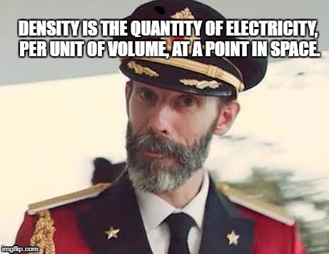 DENSITY IS THE QUANTITY OF ELECTRICITY, PER UNIT OF VOLUME, AT A POINT IN SPACE. | image tagged in co | made w/ Imgflip meme maker