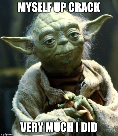 Star Wars Yoda Meme | MYSELF UP CRACK VERY MUCH I DID | image tagged in memes,star wars yoda | made w/ Imgflip meme maker