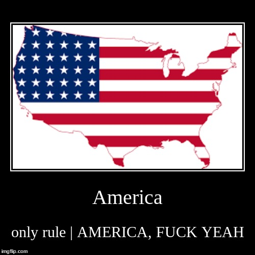 America | only rule | AMERICA, F**K YEAH | image tagged in funny,demotivationals,may be racist to americans,america,fuck,yeah | made w/ Imgflip demotivational maker