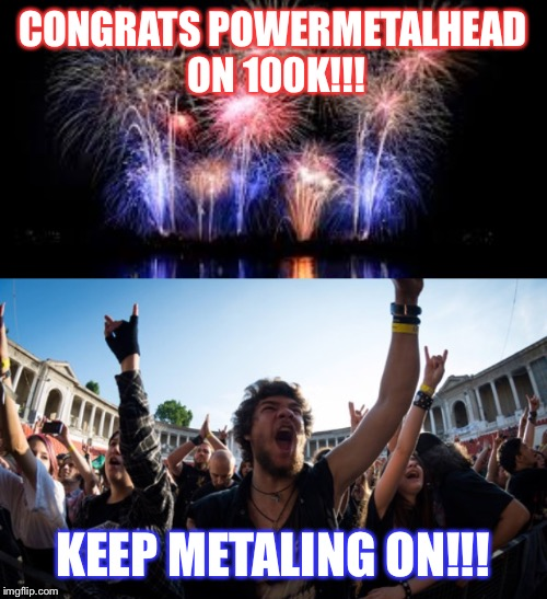 CONGRATS POWERMETALHEAD!!! | CONGRATS POWERMETALHEAD ON 100K!!! KEEP METALING ON!!! | image tagged in powermetalhead,congrats,100k points,imgflip points | made w/ Imgflip meme maker